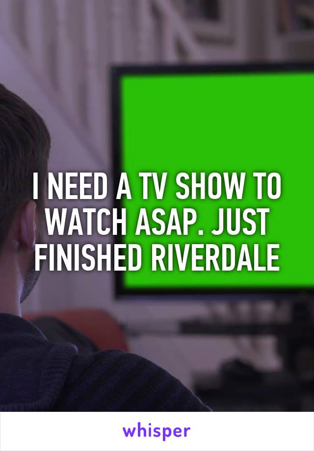 I NEED A TV SHOW TO WATCH ASAP. JUST FINISHED RIVERDALE