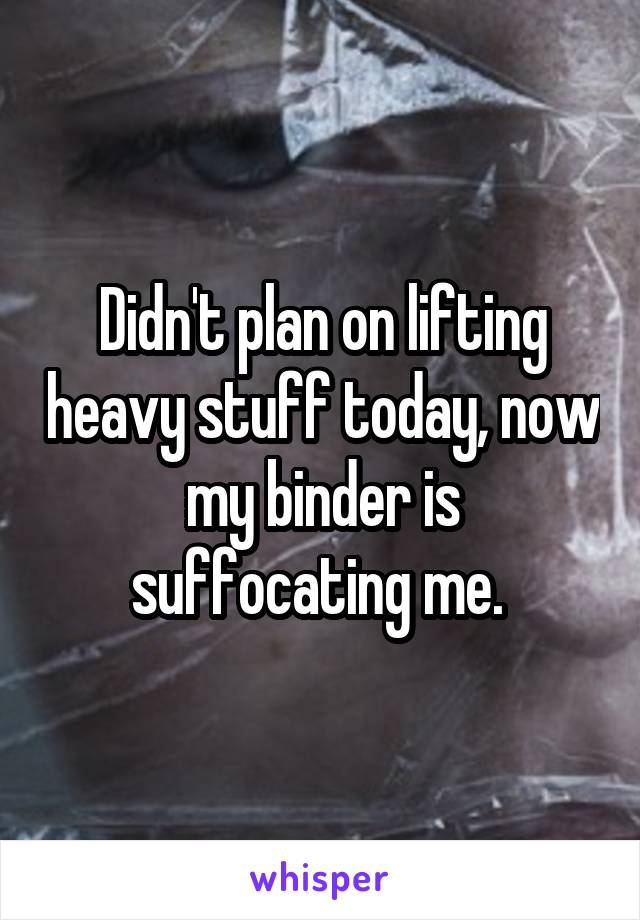 Didn't plan on lifting heavy stuff today, now my binder is suffocating me.