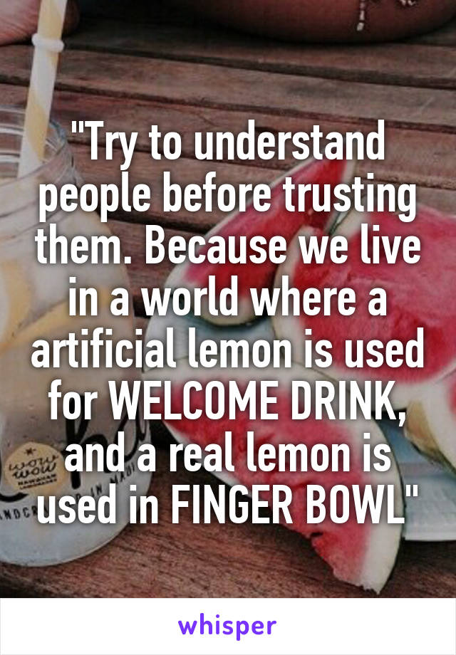 """""""Try to understand people before trusting them. Because we live in a world where a artificial lemon is used for WELCOME DRINK, and a real lemon is used in FINGER BOWL"""""""