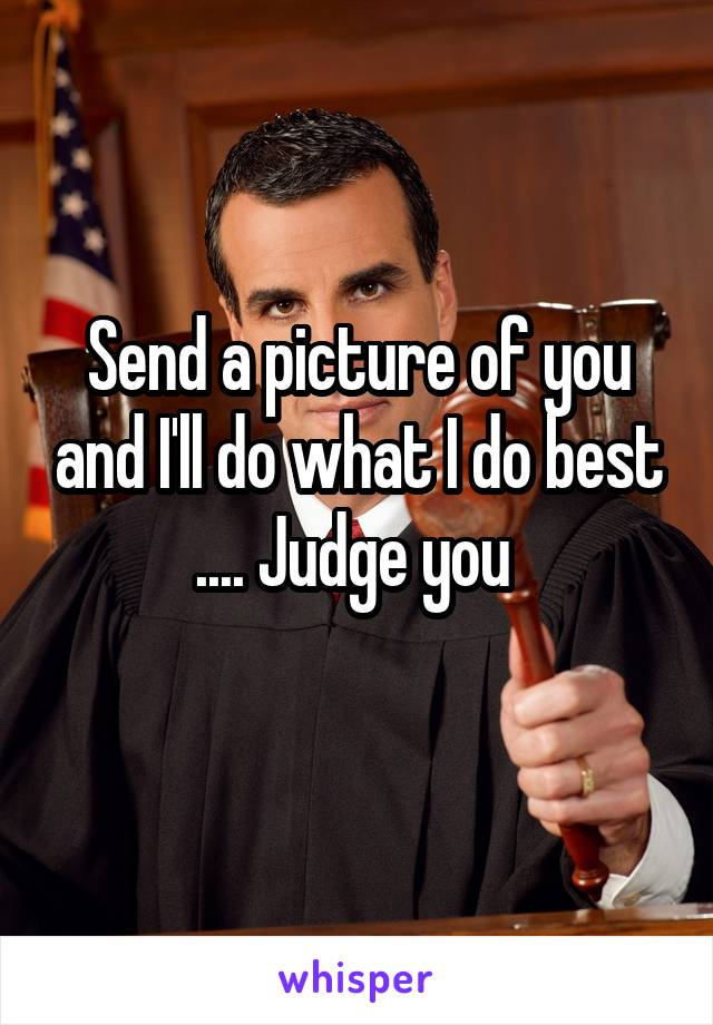 Send a picture of you and I'll do what I do best .... Judge you