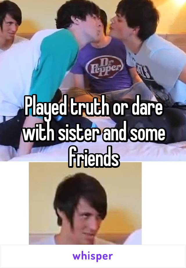 Played truth or dare with sister and some friends