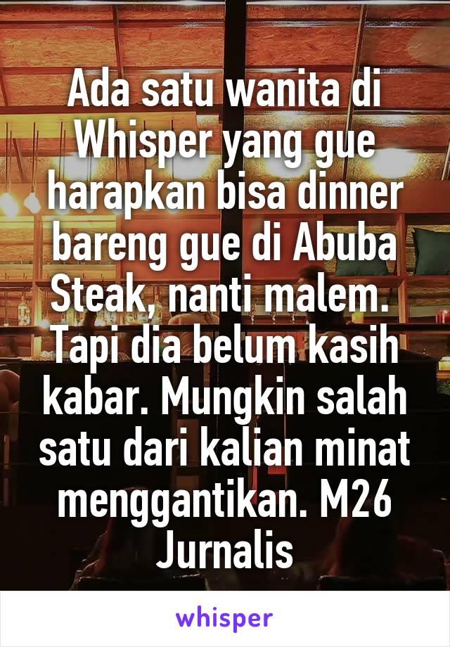 Ada satu wanita di Whisper yang gue harapkan bisa dinner bareng gue di Abuba Steak, nanti malem.  Tapi dia belum kasih kabar. Mungkin salah satu dari kalian minat menggantikan. M26 Jurnalis
