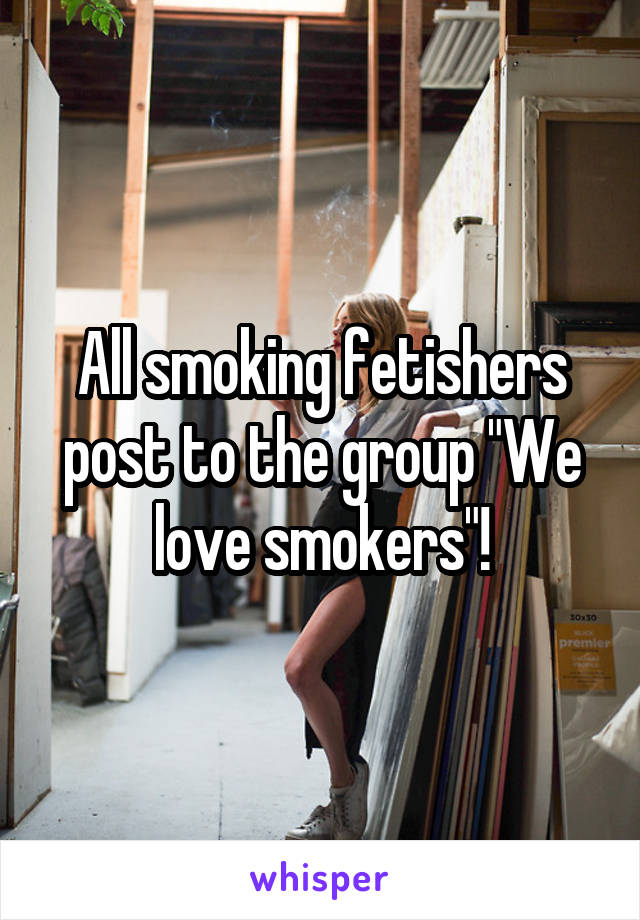 """All smoking fetishers post to the group """"We love smokers""""!"""