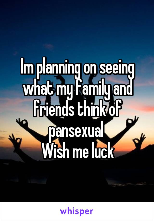 Im planning on seeing what my family and friends think of pansexual  Wish me luck