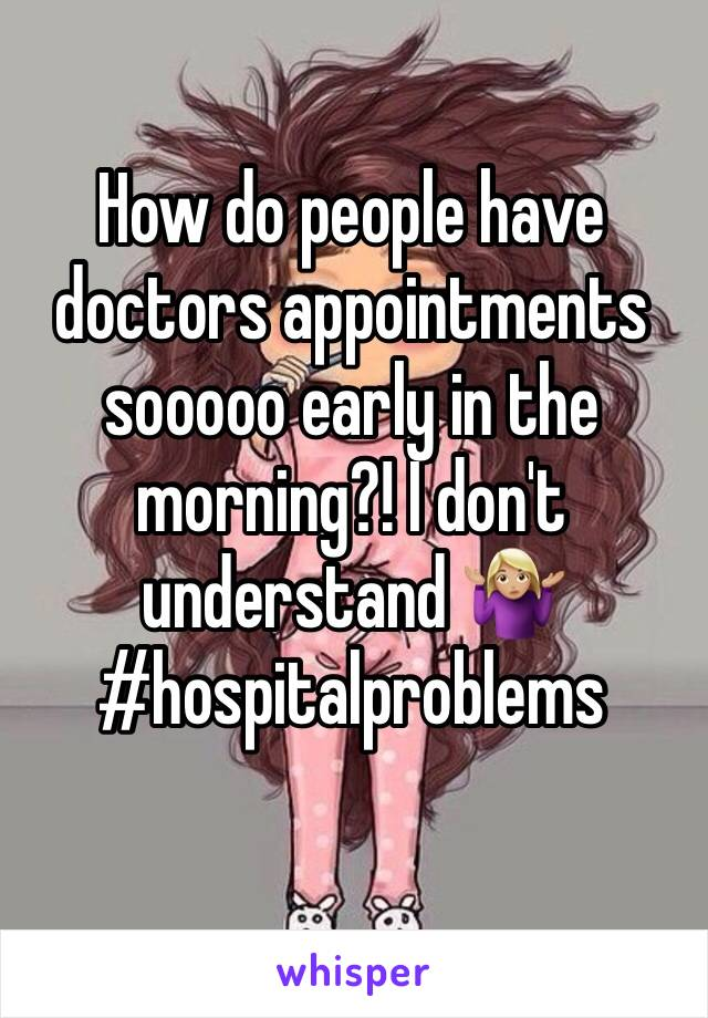 How do people have doctors appointments sooooo early in the morning?! I don't understand 🤷🏼♀️ #hospitalproblems
