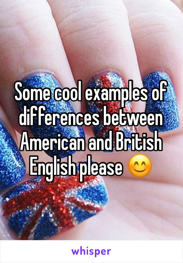 Some cool examples of differences between American and British English please 😊