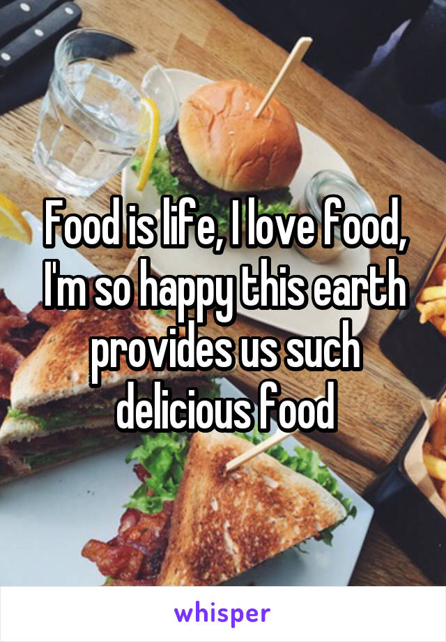 Food is life, I love food, I'm so happy this earth provides us such delicious food