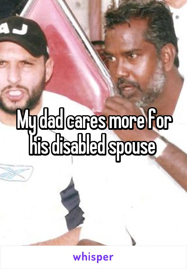 My dad cares more for his disabled spouse
