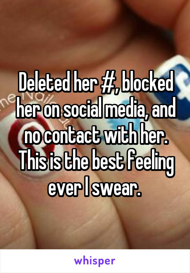 Deleted her #, blocked her on social media, and no contact with her. This is the best feeling ever I swear.