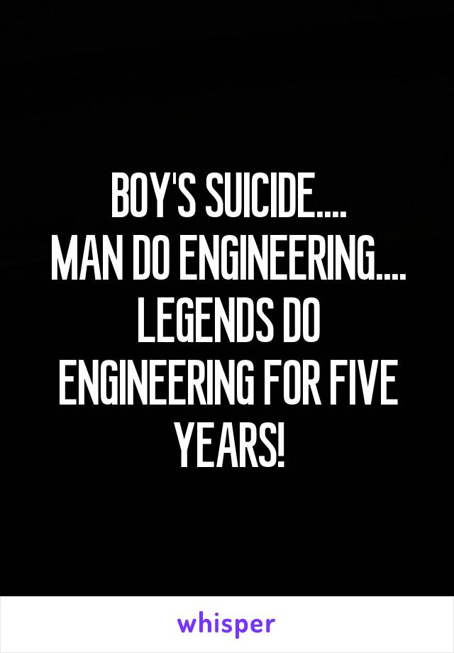 BOY'S SUICIDE.... MAN DO ENGINEERING.... LEGENDS DO ENGINEERING FOR FIVE YEARS!