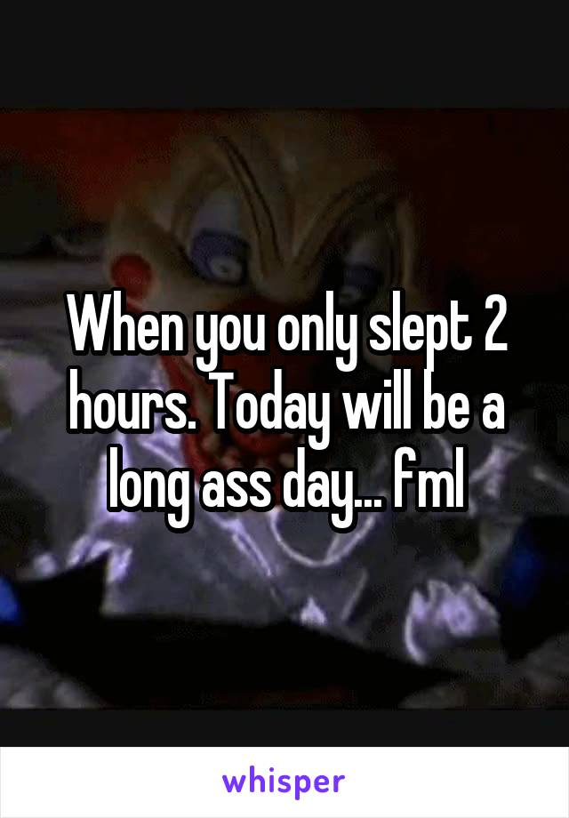 When you only slept 2 hours. Today will be a long ass day... fml