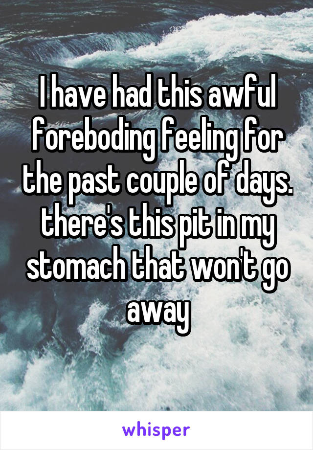 I have had this awful foreboding feeling for the past couple of days. there's this pit in my stomach that won't go away