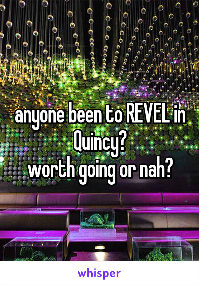 anyone been to REVEL in Quincy? worth going or nah?