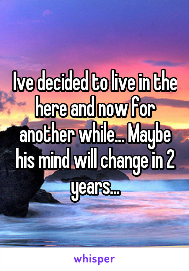 Ive decided to live in the here and now for another while... Maybe his mind will change in 2 years...