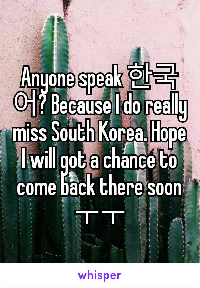 Anyone speak 한국어? Because I do really miss South Korea. Hope I will got a chance to come back there soon ㅜㅜ