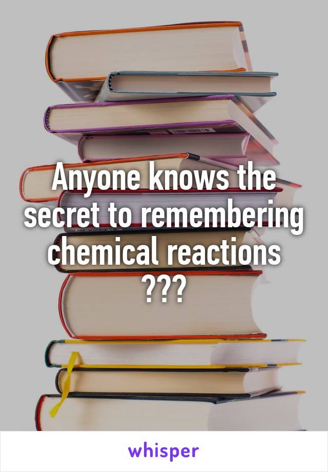 Anyone knows the secret to remembering chemical reactions ???