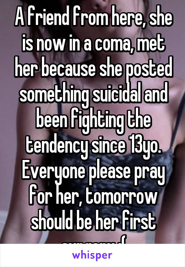 A friend from here, she is now in a coma, met her because she posted something suicidal and been fighting the tendency since 13yo. Everyone please pray for her, tomorrow should be her first surgery :(