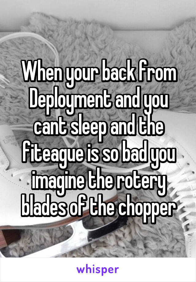 When your back from Deployment and you cant sleep and the fiteague is so bad you imagine the rotery blades of the chopper