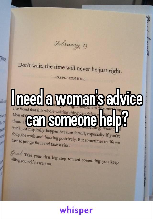 I need a woman's advice can someone help?
