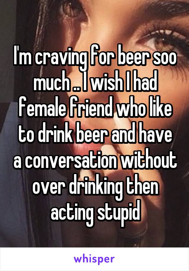 I'm craving for beer soo much .. I wish I had female friend who like to drink beer and have a conversation without over drinking then acting stupid