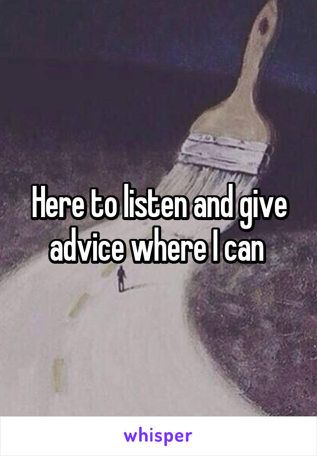 Here to listen and give advice where I can