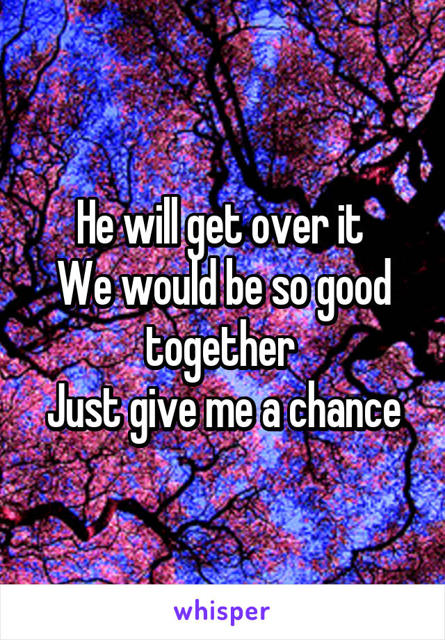 He will get over it  We would be so good together  Just give me a chance