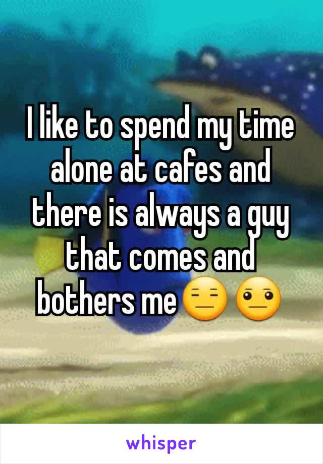 I like to spend my time alone at cafes and there is always a guy that comes and bothers me😑😐
