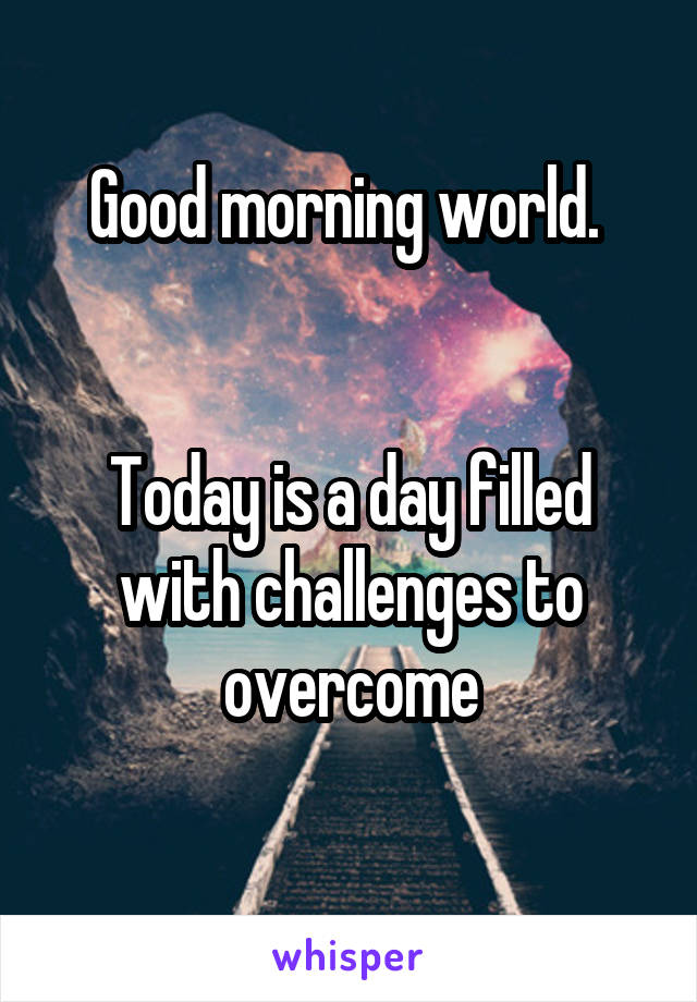 Good morning world.    Today is a day filled with challenges to overcome