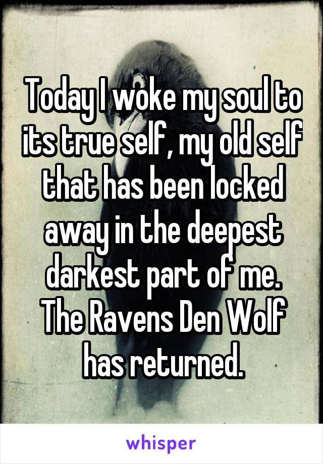 Today I woke my soul to its true self, my old self that has been locked away in the deepest darkest part of me. The Ravens Den Wolf has returned.