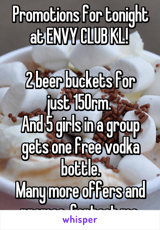 Promotions for tonight at ENVY CLUB KL!   2 beer buckets for just 150rm.  And 5 girls in a group gets one free vodka bottle. Many more offers and promos. Contact me