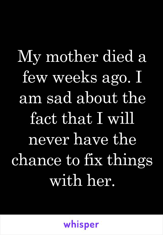 My mother died a few weeks ago. I am sad about the fact that I will never have the chance to fix things with her.