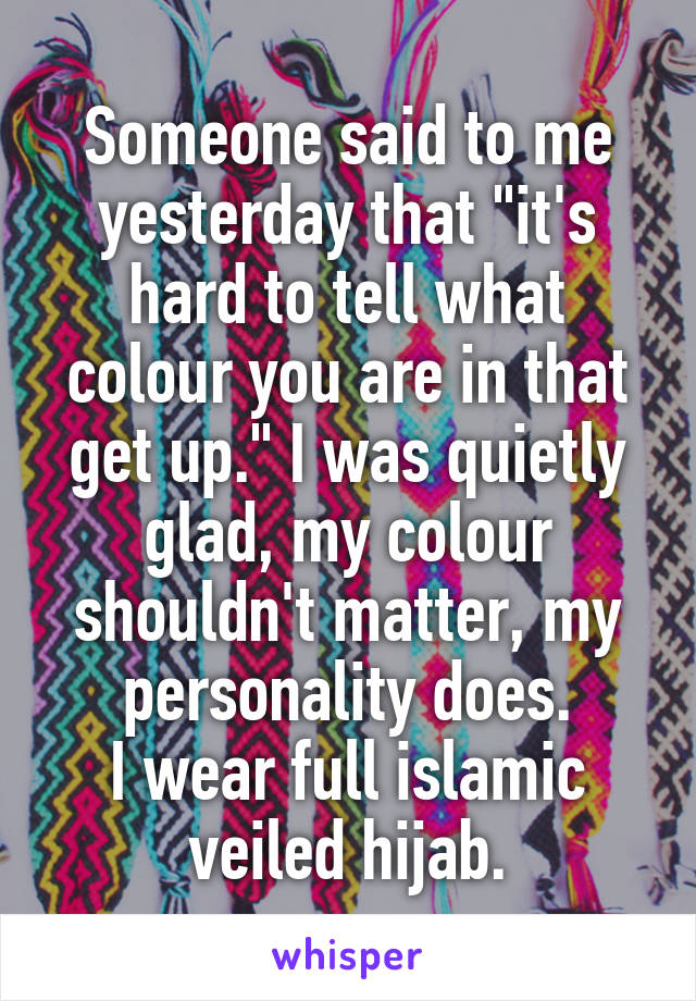 "Someone said to me yesterday that ""it's hard to tell what colour you are in that get up."" I was quietly glad, my colour shouldn't matter, my personality does. I wear full islamic veiled hijab."