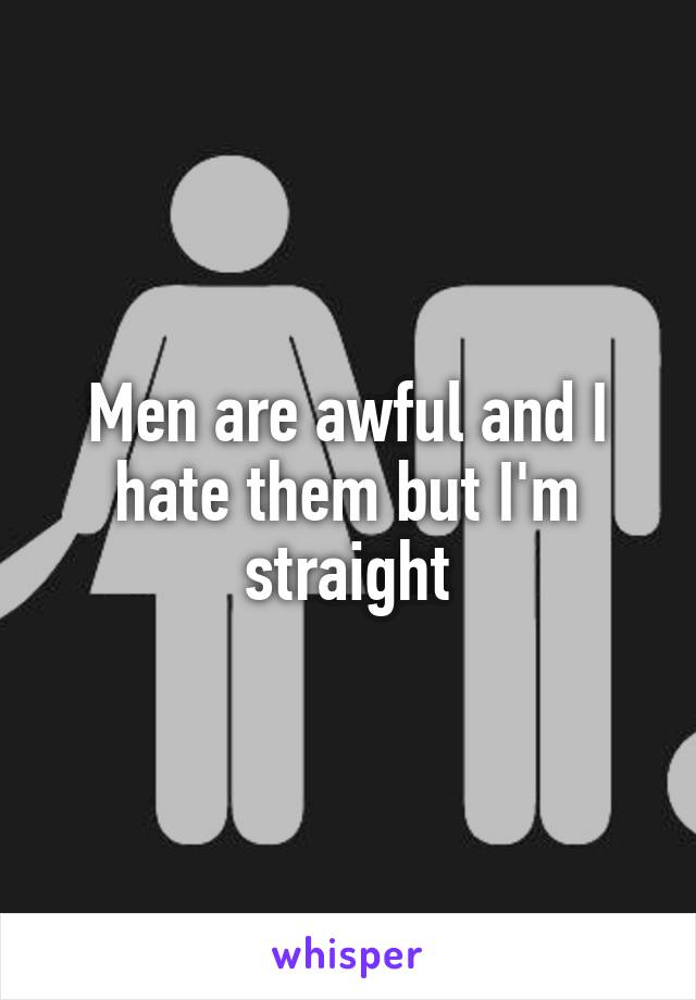 Men are awful and I hate them but I'm straight