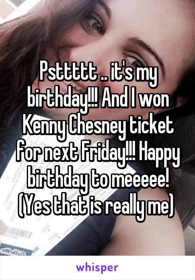 Psttttt .. it's my birthday!!! And I won Kenny Chesney ticket for next Friday!!! Happy birthday to meeeee! (Yes that is really me)