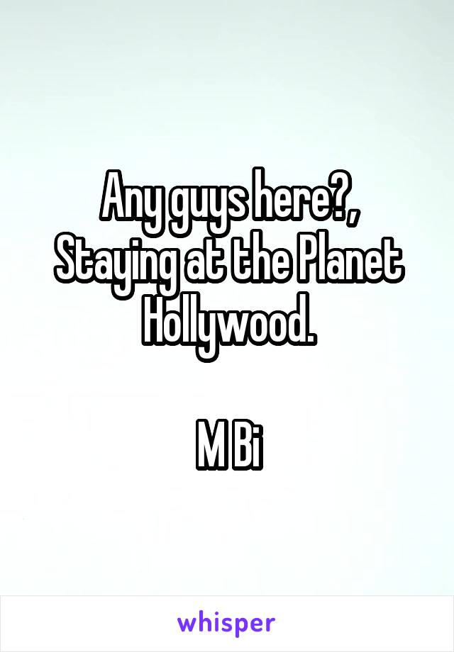 Any guys here?, Staying at the Planet Hollywood.  M Bi