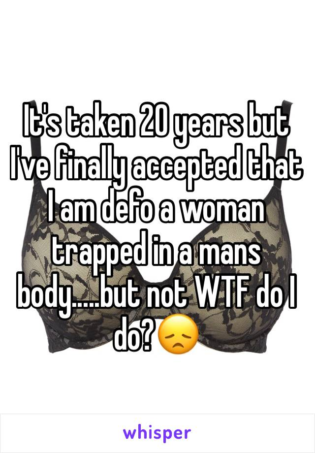 It's taken 20 years but I've finally accepted that I am defo a woman trapped in a mans body.....but not WTF do I do?😞