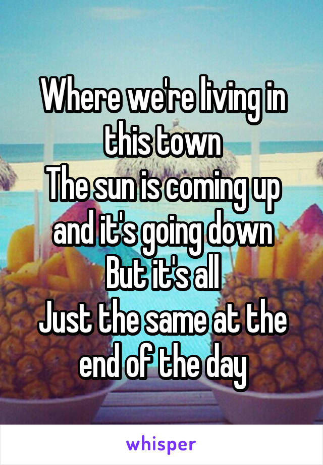Where we're living in this town The sun is coming up and it's going down But it's all Just the same at the end of the day