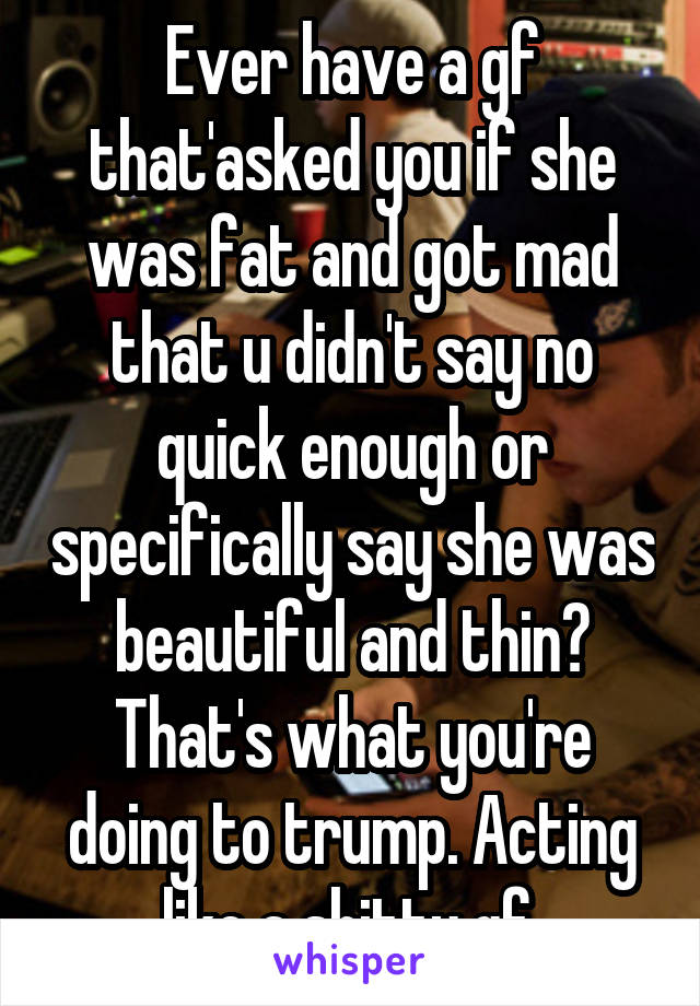 Ever have a gf that'asked you if she was fat and got mad that u didn't say no quick enough or specifically say she was beautiful and thin? That's what you're doing to trump. Acting like a shitty gf.