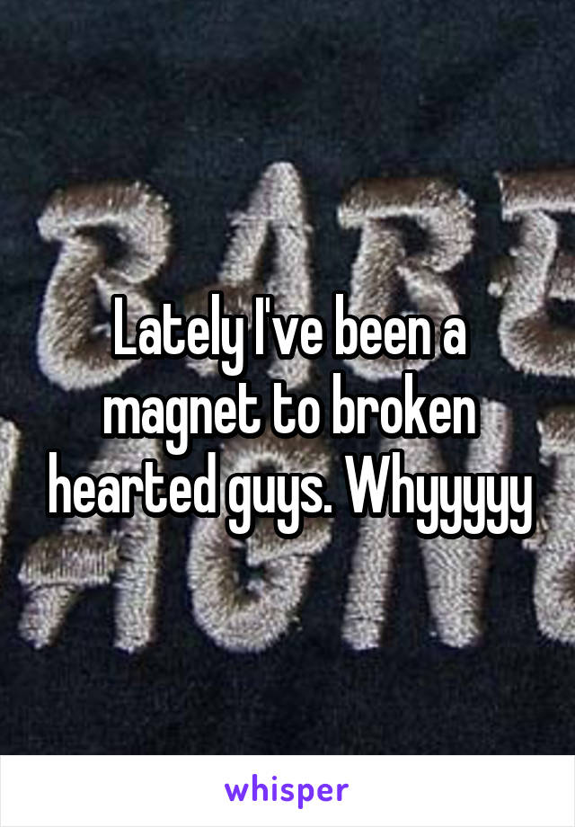 Lately I've been a magnet to broken hearted guys. Whyyyyy