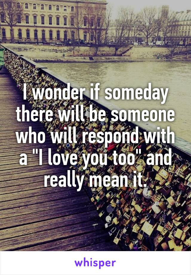 """I wonder if someday there will be someone who will respond with a """"I love you too"""" and really mean it."""