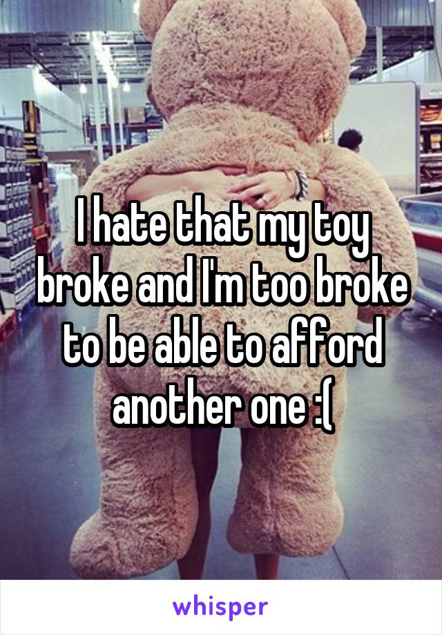 I hate that my toy broke and I'm too broke to be able to afford another one :(