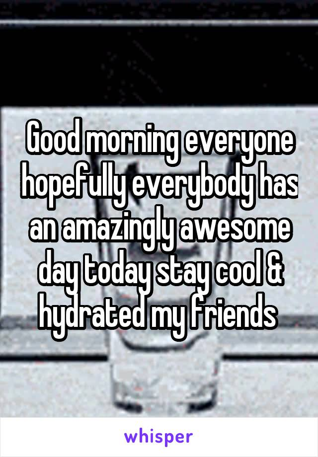 Good morning everyone hopefully everybody has an amazingly awesome day today stay cool & hydrated my friends