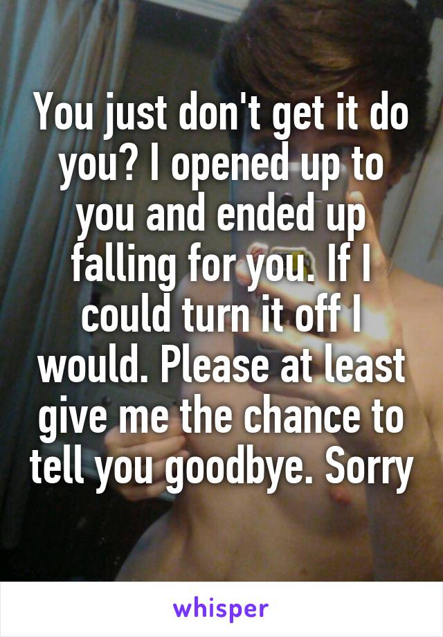You just don't get it do you? I opened up to you and ended up falling for you. If I could turn it off I would. Please at least give me the chance to tell you goodbye. Sorry