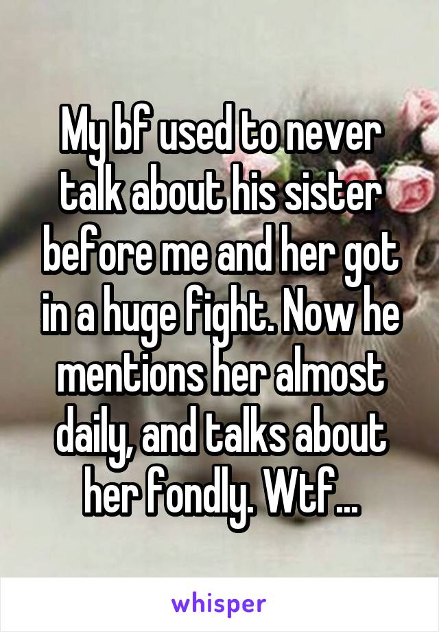 My bf used to never talk about his sister before me and her got in a huge fight. Now he mentions her almost daily, and talks about her fondly. Wtf...