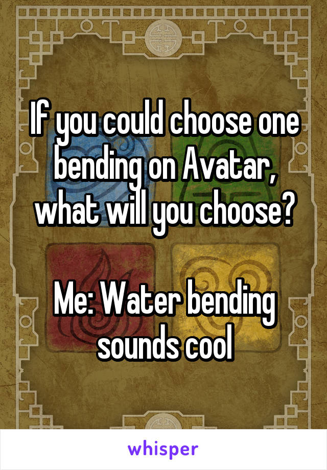 If you could choose one bending on Avatar, what will you choose?  Me: Water bending sounds cool