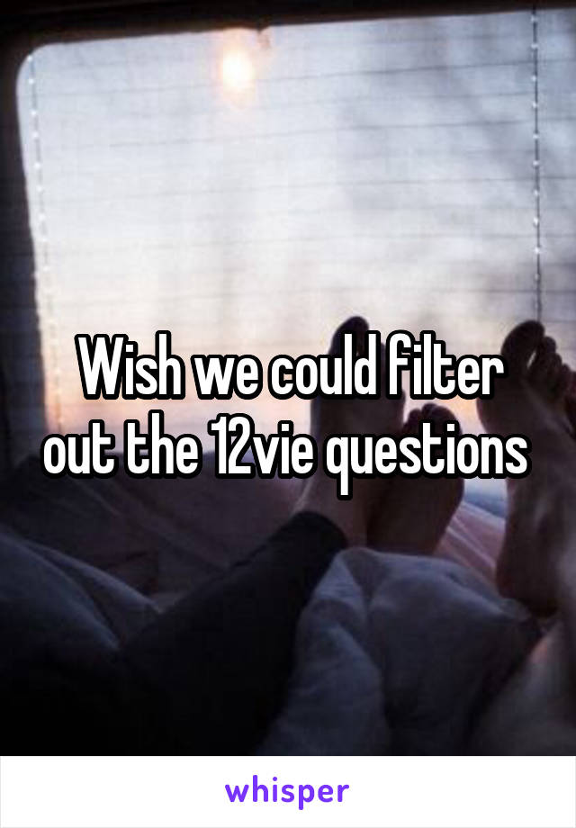 Wish we could filter out the 12vie questions