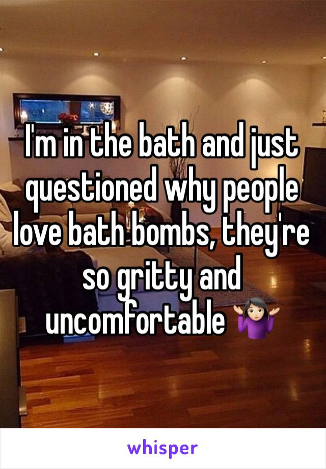 I'm in the bath and just questioned why people love bath bombs, they're so gritty and uncomfortable 🤷🏻♀️