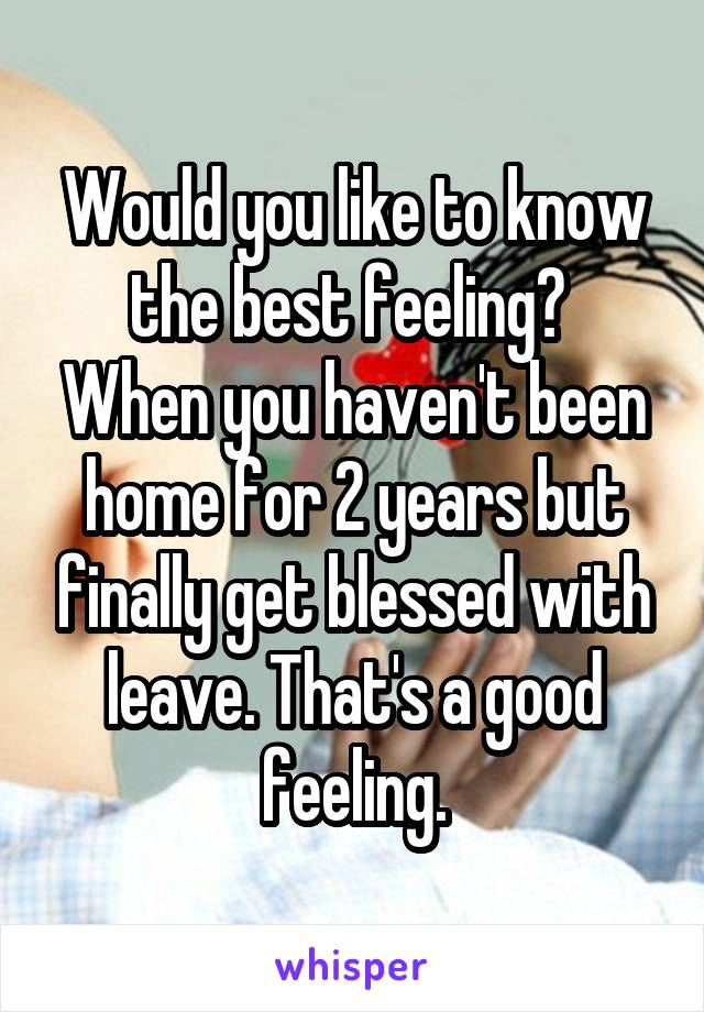 Would you like to know the best feeling?  When you haven't been home for 2 years but finally get blessed with leave. That's a good feeling.