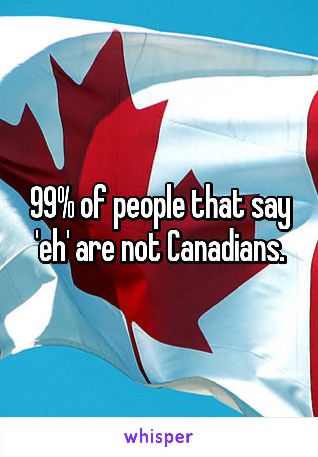 99% of people that say 'eh' are not Canadians.