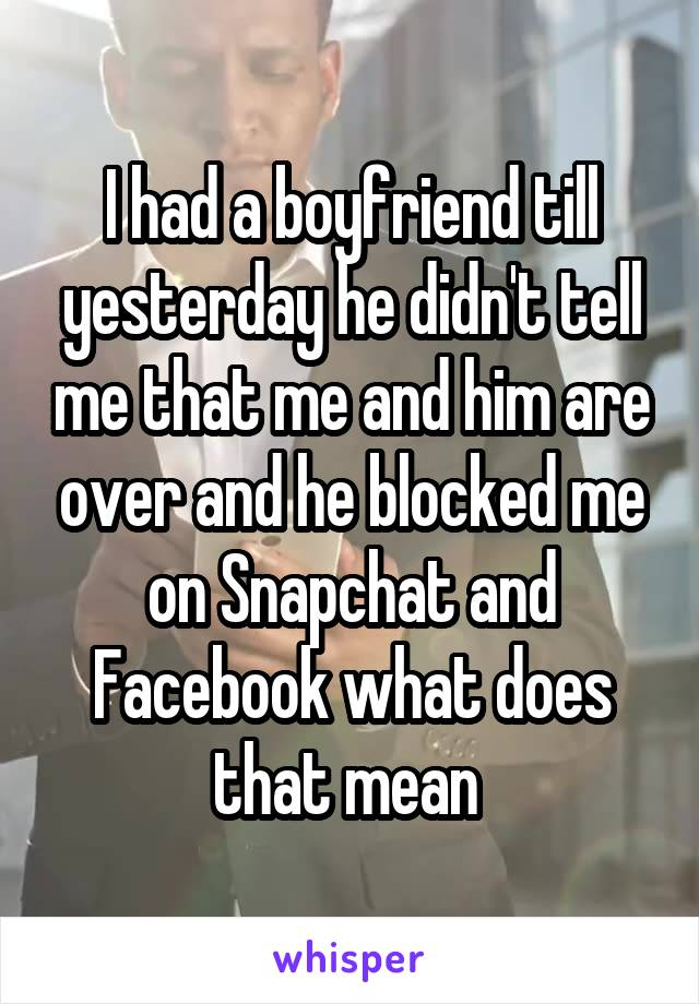 I had a boyfriend till yesterday he didn't tell me that me and him are over and he blocked me on Snapchat and Facebook what does that mean